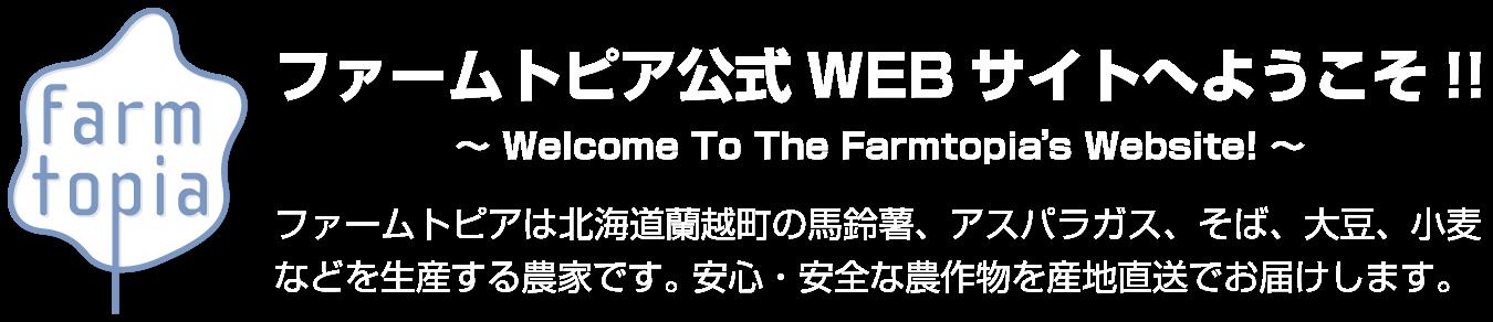 ファームトピア公式WEBサイトへようこそ!!ファームトピアは北海道蘭越町の馬鈴薯、アスパラガス、そば、大豆、小麦などを生産する農家です。 安心・安全な農作物を産地直送でお届けします。